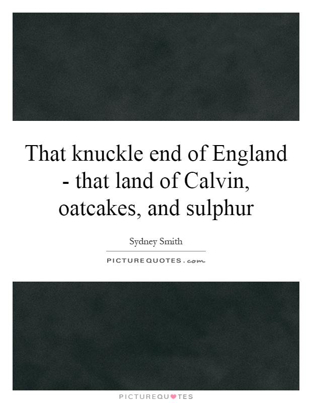 That knuckle end of England - that land of Calvin, oatcakes, and sulphur Picture Quote #1