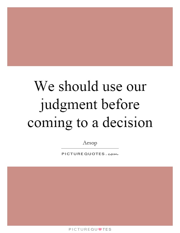 We should use our judgment before coming to a decision Picture Quote #1