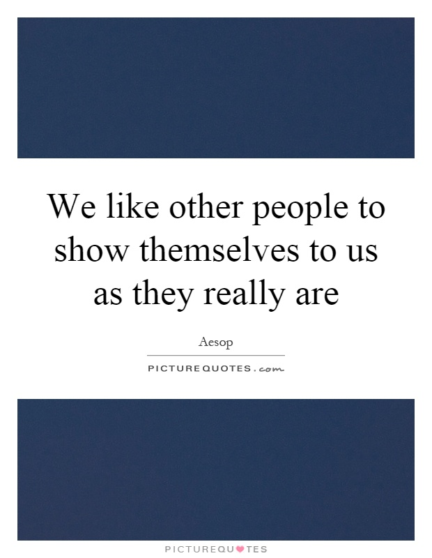 We like other people to show themselves to us as they really are Picture Quote #1