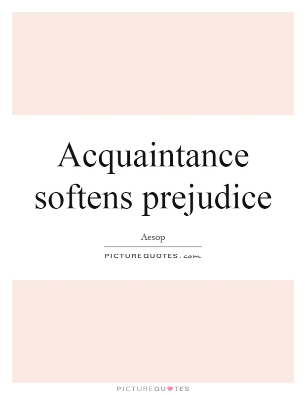 Acquaintance softens prejudice Picture Quote #1