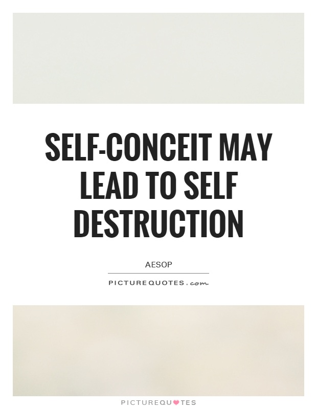 self conceit may lead to self destruction Self-conceit may lead to self-destruction familiarity breeds contempt you may share the labors of the great, but you will not share the spoil.