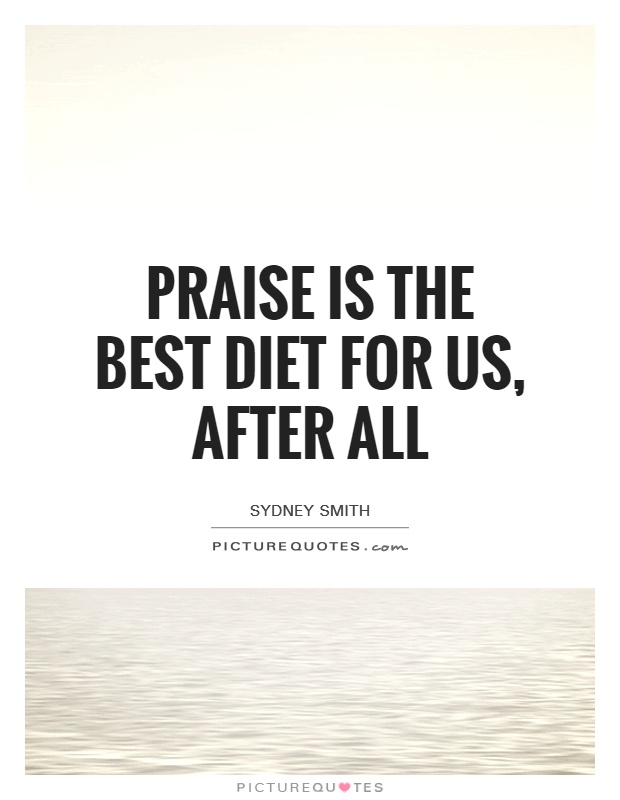 Praise is the best diet for us, after all Picture Quote #1