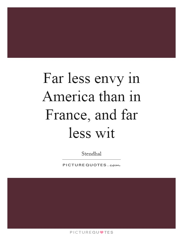 Far less envy in America than in France, and far less wit Picture Quote #1