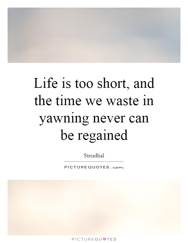 Life is too short, and the time we waste in yawning never can be regained Picture Quote #1