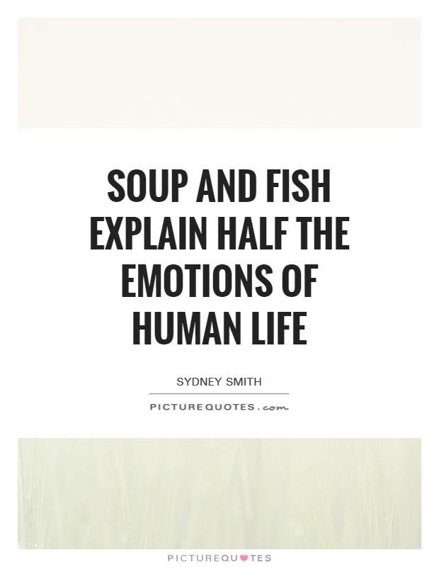 Soup and fish explain half the emotions of human life Picture Quote #1