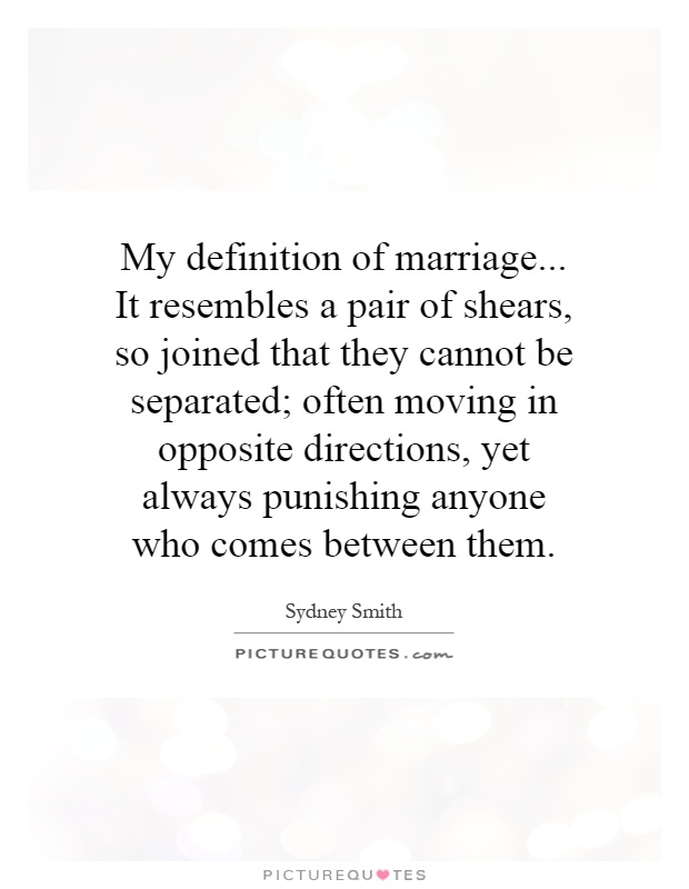 My definition of marriage... It resembles a pair of shears, so joined that they cannot be separated; often moving in opposite directions, yet always punishing anyone who comes between them Picture Quote #1
