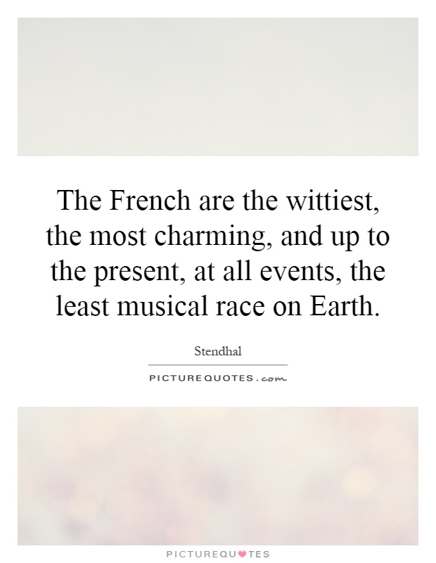 The French are the wittiest, the most charming, and up to the present, at all events, the least musical race on Earth Picture Quote #1