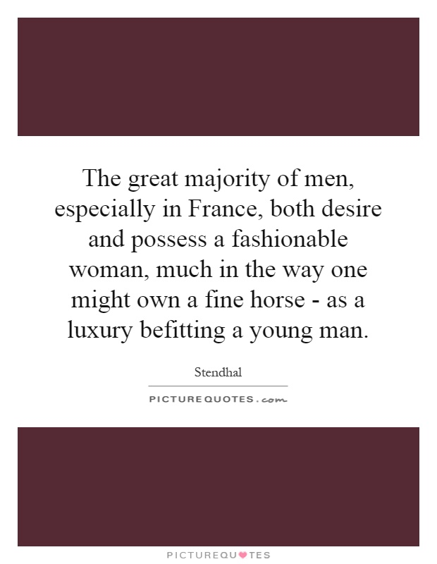The great majority of men, especially in France, both desire and possess a fashionable woman, much in the way one might own a fine horse - as a luxury befitting a young man Picture Quote #1
