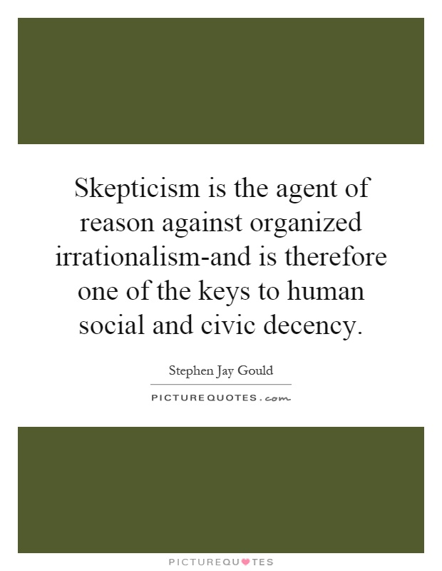 Skepticism is the agent of reason against organized irrationalism-and is therefore one of the keys to human social and civic decency Picture Quote #1