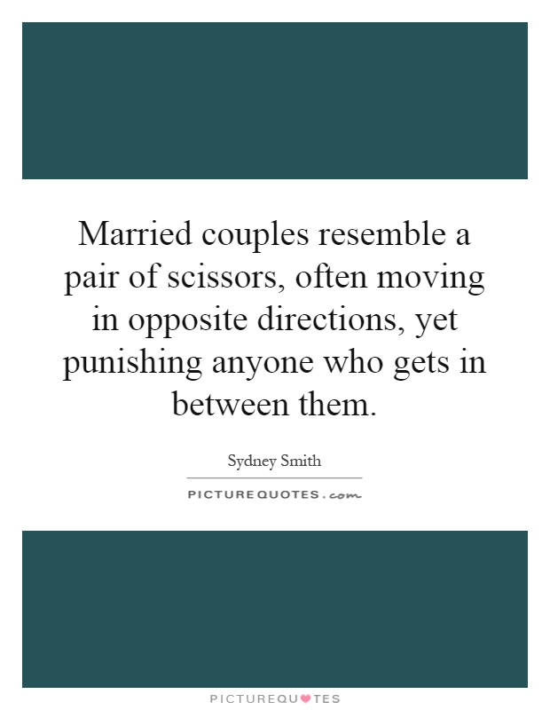 Married couples resemble a pair of scissors, often moving in opposite directions, yet punishing anyone who gets in between them Picture Quote #1