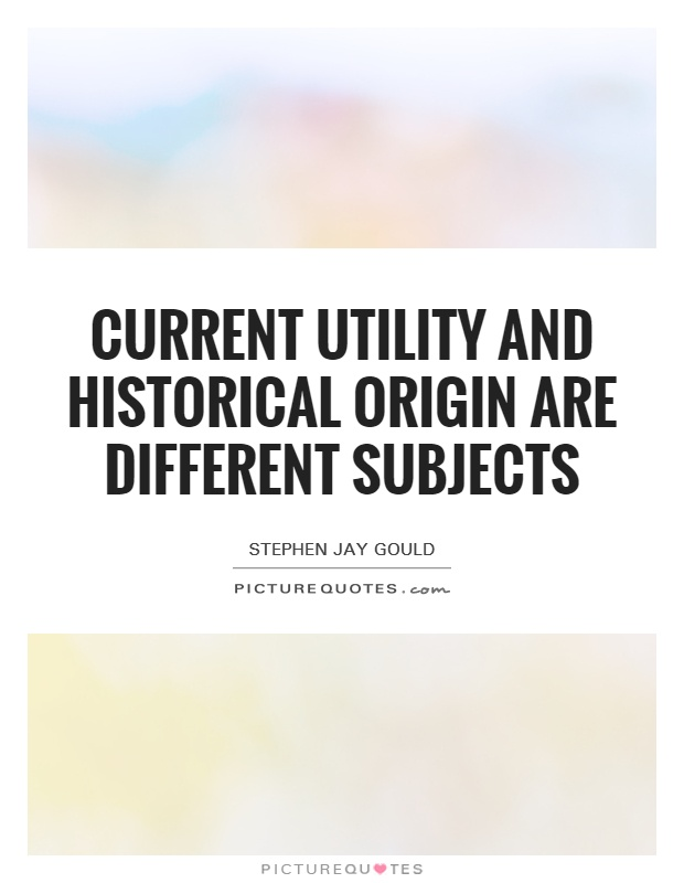 Current utility and historical origin are different subjects Picture Quote #1