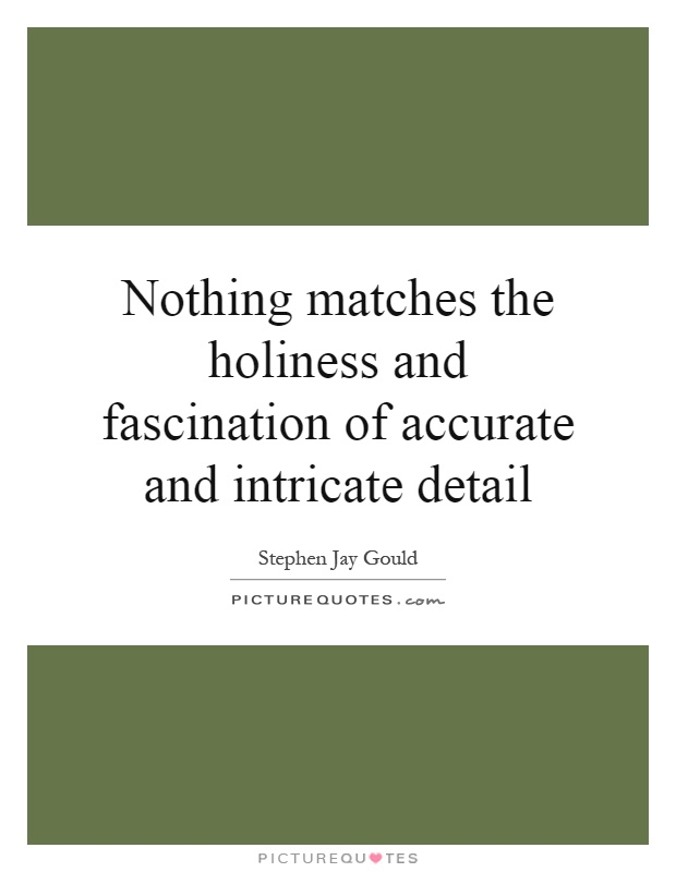 Nothing matches the holiness and fascination of accurate and intricate detail Picture Quote #1
