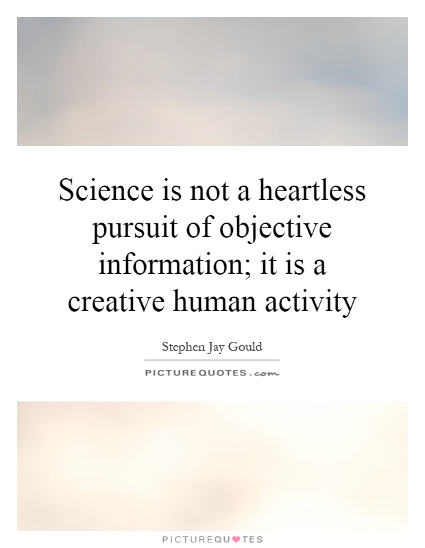 Science is not a heartless pursuit of objective information; it is a creative human activity Picture Quote #1