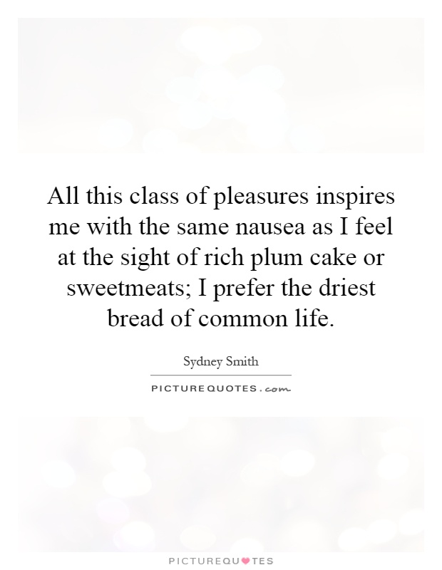 All this class of pleasures inspires me with the same nausea as I feel at the sight of rich plum cake or sweetmeats; I prefer the driest bread of common life Picture Quote #1