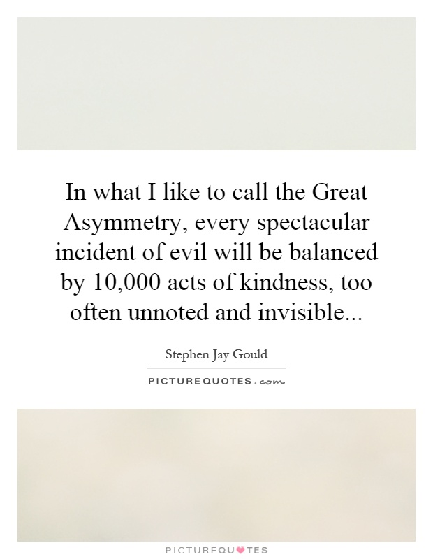 In what I like to call the Great Asymmetry, every spectacular incident of evil will be balanced by 10,000 acts of kindness, too often unnoted and invisible Picture Quote #1
