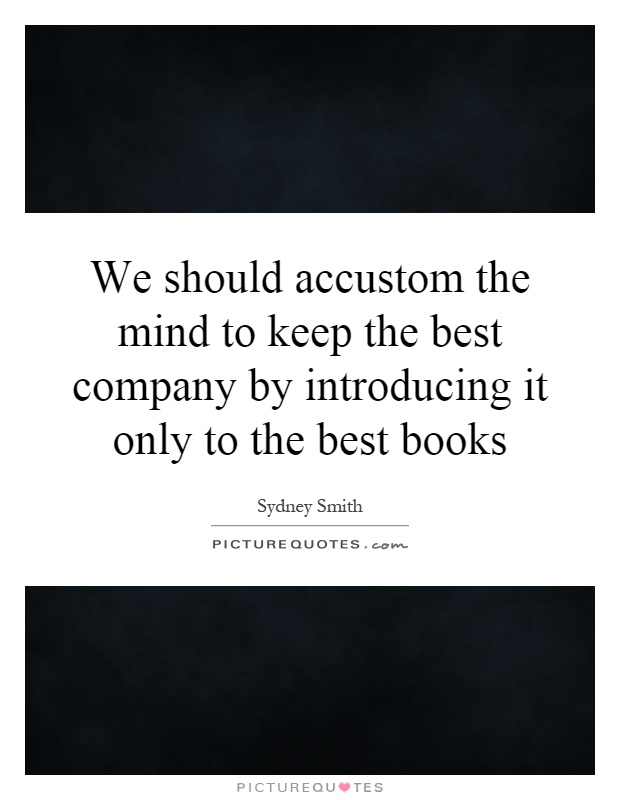 We should accustom the mind to keep the best company by introducing it only to the best books Picture Quote #1