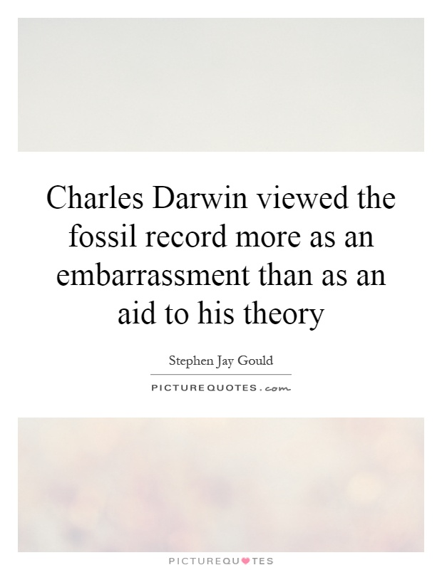 Charles Darwin viewed the fossil record more as an embarrassment than as an aid to his theory Picture Quote #1