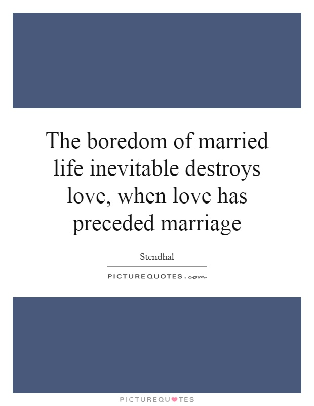 The boredom of married life inevitable destroys love, when love has preceded marriage Picture Quote #1