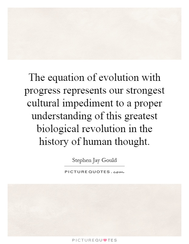 The equation of evolution with progress represents our strongest cultural impediment to a proper understanding of this greatest biological revolution in the history of human thought Picture Quote #1