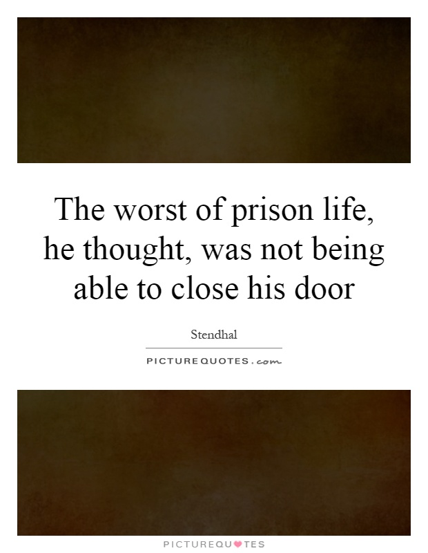 The worst of prison life, he thought, was not being able to close his door Picture Quote #1