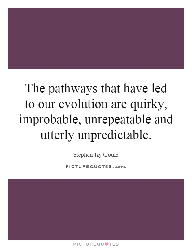 The pathways that have led to our evolution are quirky, improbable, unrepeatable and utterly unpredictable Picture Quote #1