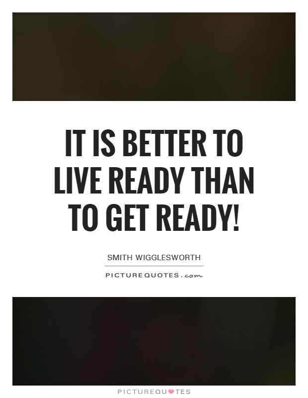 It is better to live ready than to get ready! Picture Quote #1