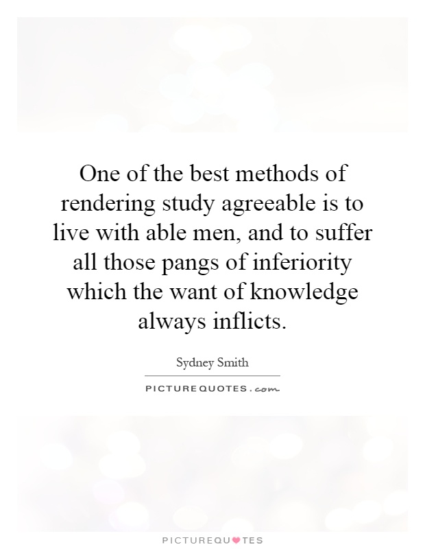 One of the best methods of rendering study agreeable is to live with able men, and to suffer all those pangs of inferiority which the want of knowledge always inflicts Picture Quote #1