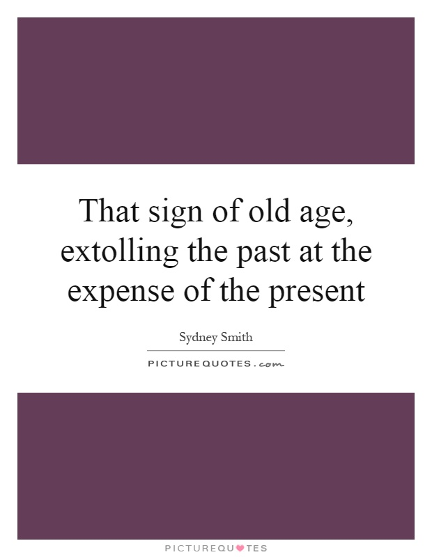 That sign of old age, extolling the past at the expense of the present Picture Quote #1