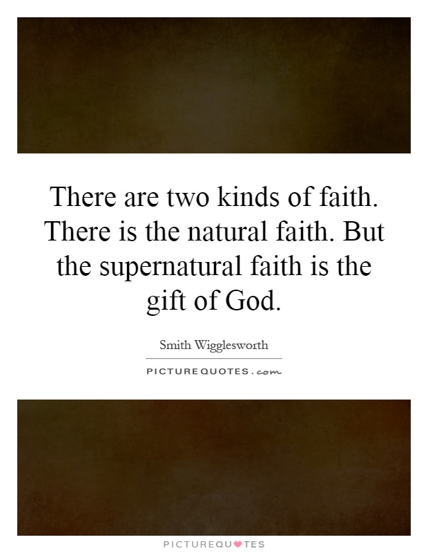 There are two kinds of faith. There is the natural faith. But the supernatural faith is the gift of God Picture Quote #1