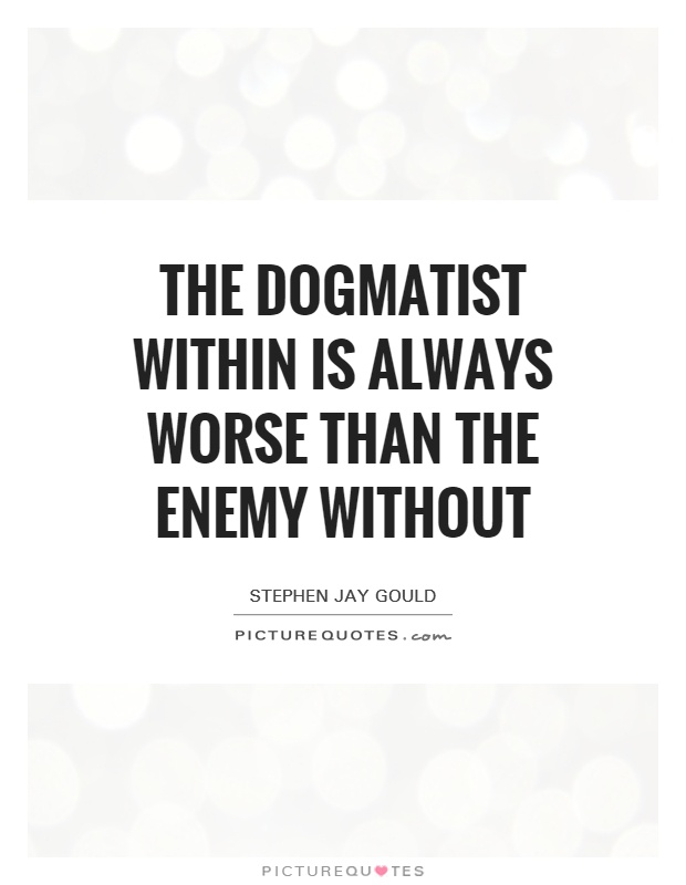 The dogmatist within is always worse than the enemy without Picture Quote #1