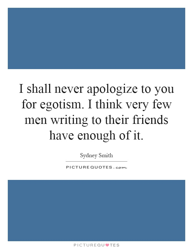 I shall never apologize to you for egotism. I think very few men writing to their friends have enough of it Picture Quote #1
