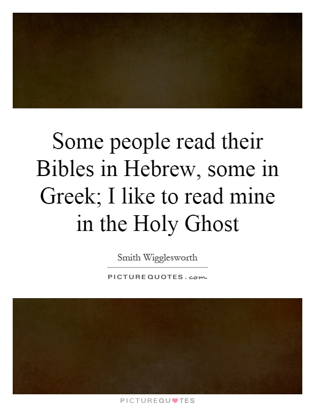 Some people read their Bibles in Hebrew, some in Greek; I like to read mine in the Holy Ghost Picture Quote #1