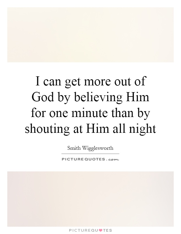 I can get more out of God by believing Him for one minute than by shouting at Him all night Picture Quote #1