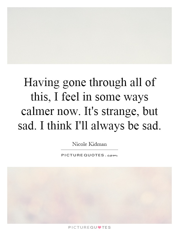 Having gone through all of this, I feel in some ways calmer now. It's strange, but sad. I think I'll always be sad Picture Quote #1