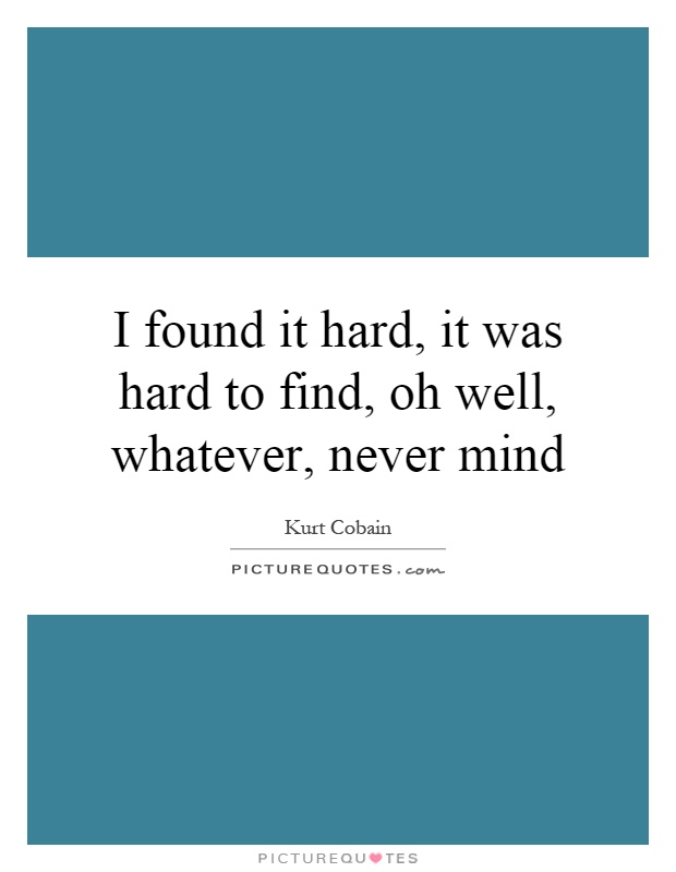 I found it hard, it was hard to find, oh well, whatever, never mind Picture Quote #1