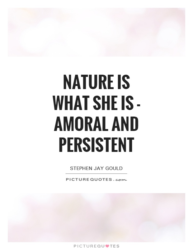 Nature is what she is - amoral and persistent Picture Quote #1