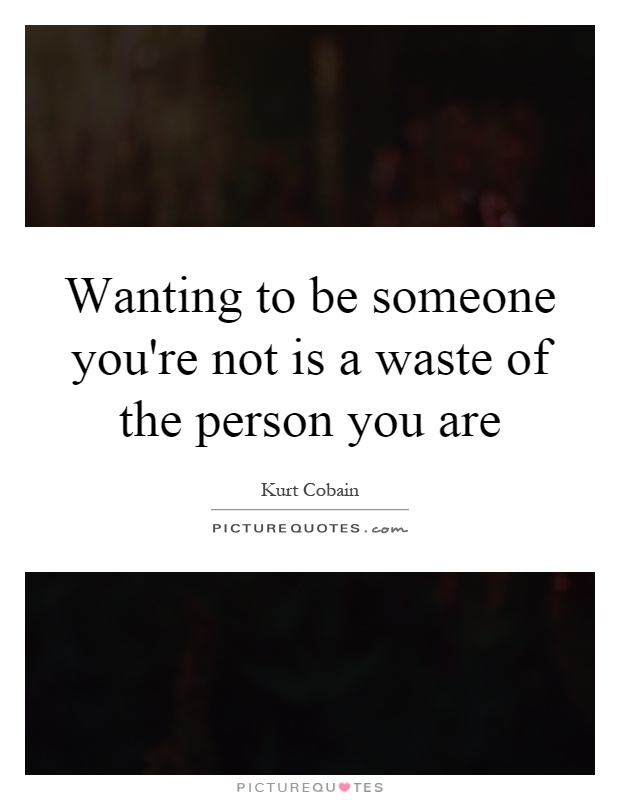 Wanting to be someone you're not is a waste of the person you are Picture Quote #1