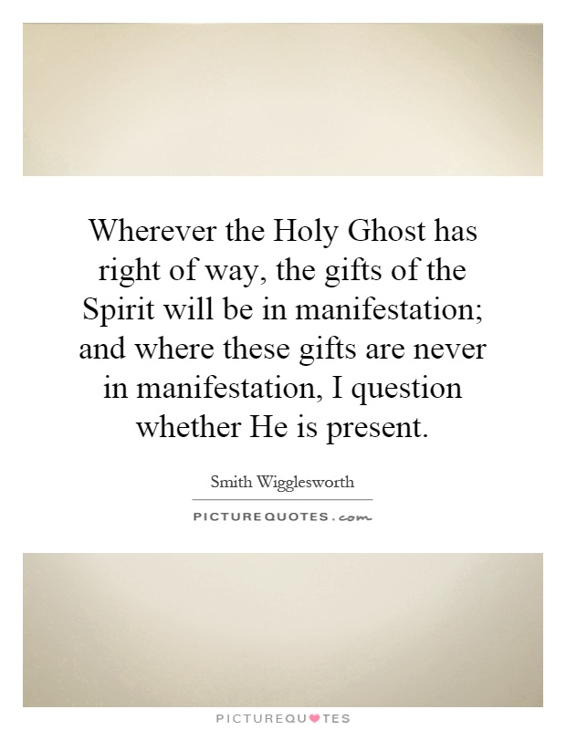 Wherever the Holy Ghost has right of way, the gifts of the Spirit will be in manifestation; and where these gifts are never in manifestation, I question whether He is present Picture Quote #1
