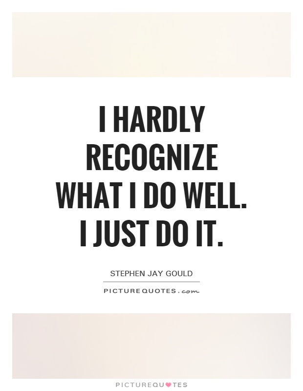 I hardly recognize what I do well. I just do it Picture Quote #1