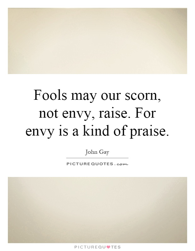 Fools may our scorn, not envy, raise. For envy is a kind of praise Picture Quote #1