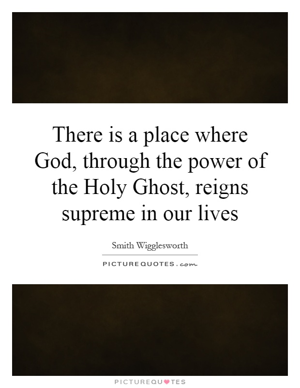 There is a place where God, through the power of the Holy Ghost, reigns supreme in our lives Picture Quote #1