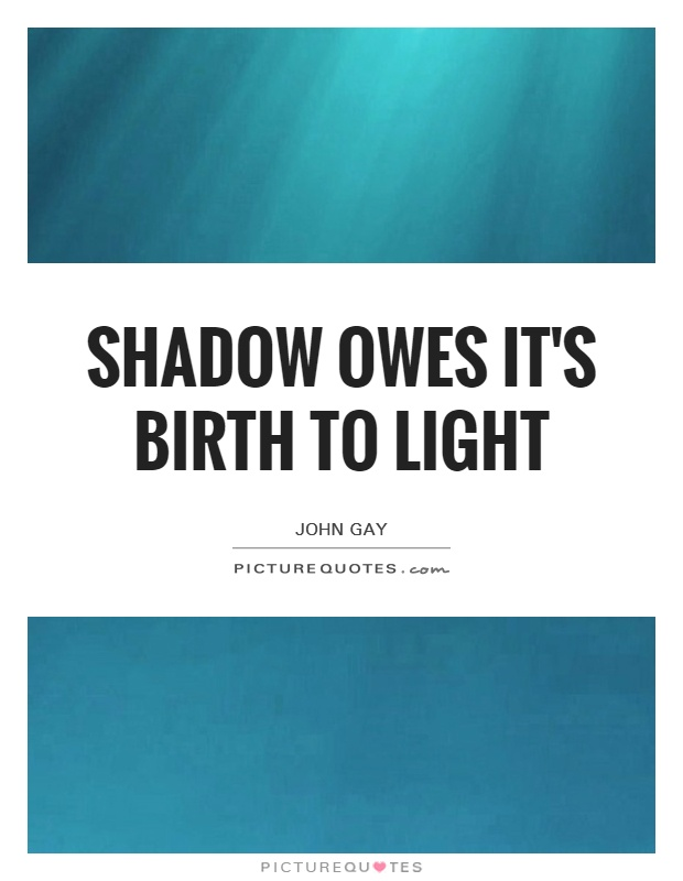 Shadow owes it's birth to light Picture Quote #1