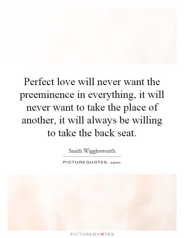 Perfect love will never want the preeminence in everything, it will never want to take the place of another, it will always be willing to take the back seat Picture Quote #1