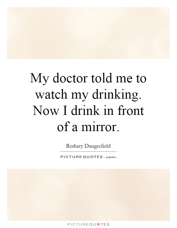My doctor told me to watch my drinking. Now I drink in front of a mirror Picture Quote #1