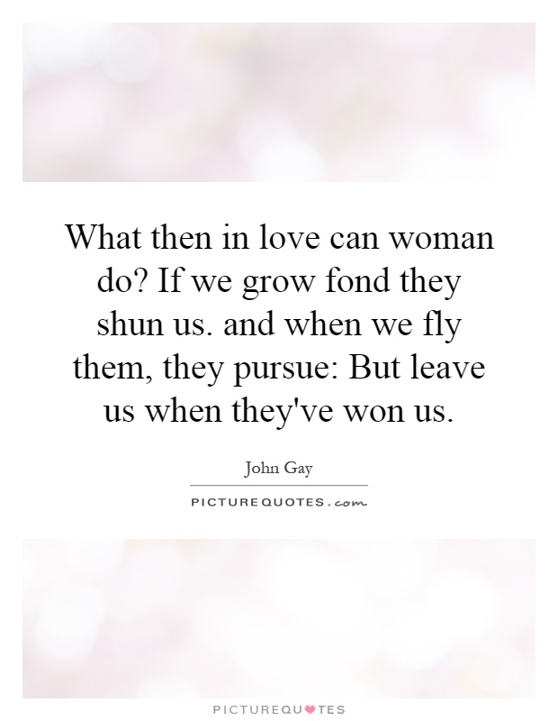 What then in love can woman do? If we grow fond they shun us. and when we fly them, they pursue: But leave us when they've won us Picture Quote #1