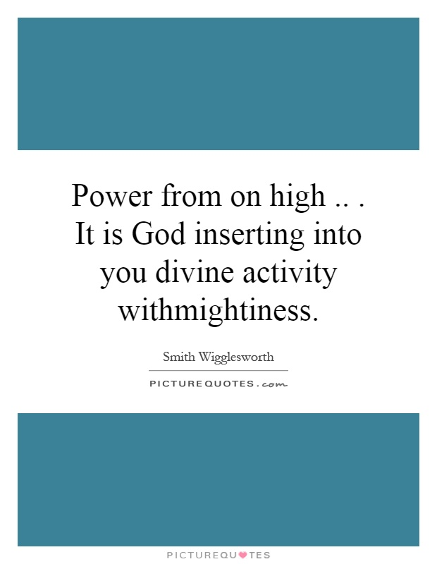 Power from on high... It is God inserting into you divine activity withmightiness Picture Quote #1