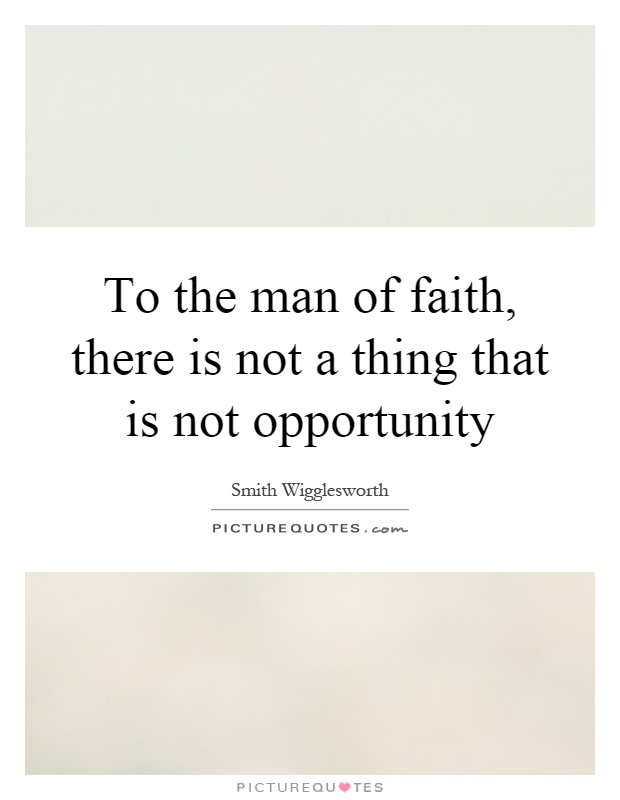 To the man of faith, there is not a thing that is not opportunity Picture Quote #1