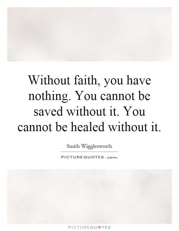Without faith, you have nothing. You cannot be saved without it. You cannot be healed without it Picture Quote #1