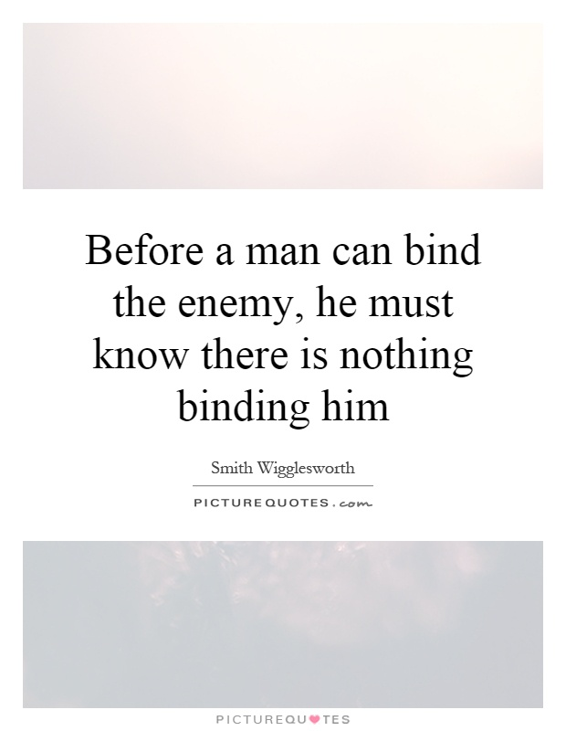 Before a man can bind the enemy, he must know there is nothing binding him Picture Quote #1