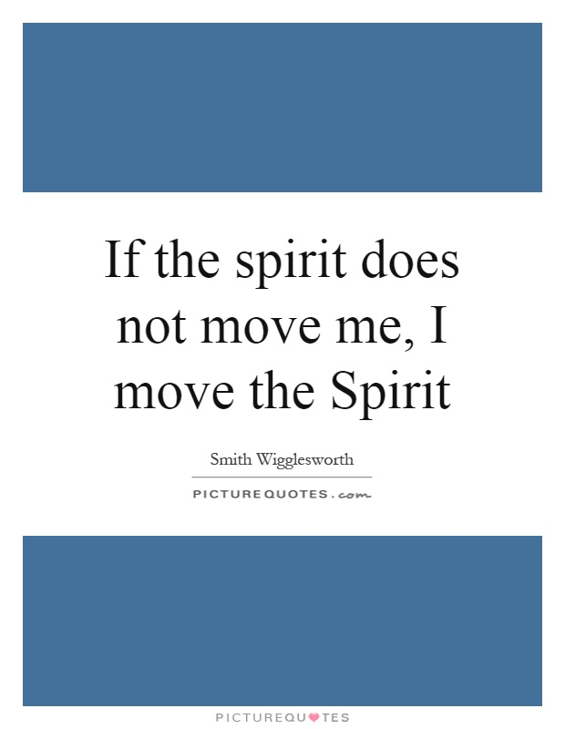 If the spirit does not move me, I move the Spirit Picture Quote #1